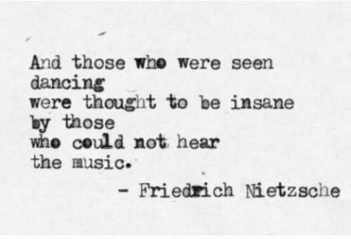 And those who were seen dancing were thought to be insane by those who could not hear the music - Friedrich Nietzsche