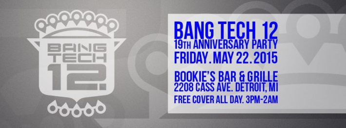 FRI MAY 22 (3PM-2AM) | BANG TECH 12 (19TH ANNIVERSARY) | BOOKIE'S BAR & GRILLE | 2208 CASS AVE | FREE COVER