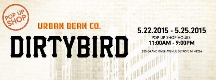 FRI-MON MAY 22-25 | DIRTYBIRD POP UP SHOP | URBAN BEAN CO | 200 GRAND RIVER AVE | DETROIT MI 48226